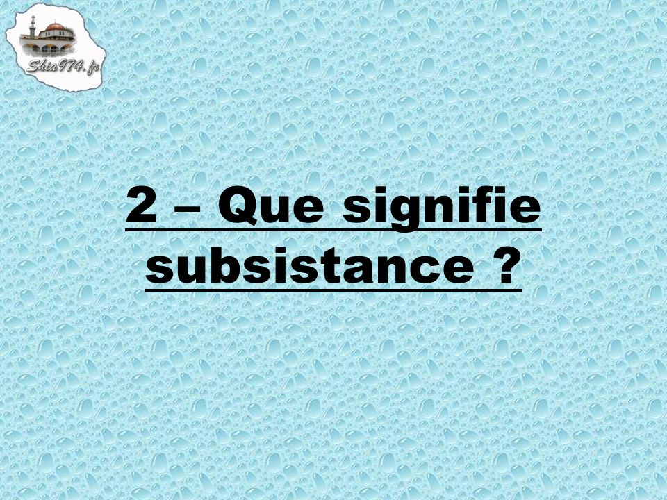 2 – Que signifie subsistance ?