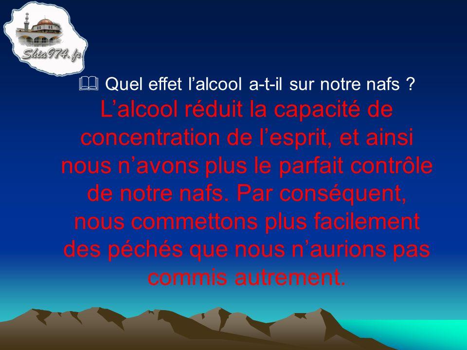 Lalcool réduit la capacité de concentration de lesprit, et ainsi nous navons plus le parfait contrôle de notre nafs. Par conséquent, nous commettons p
