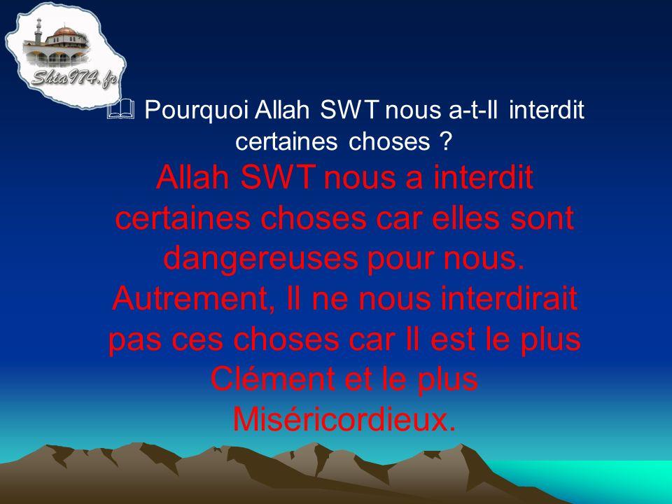 Allah SWT nous a interdit certaines choses car elles sont dangereuses pour nous. Autrement, Il ne nous interdirait pas ces choses car Il est le plus C