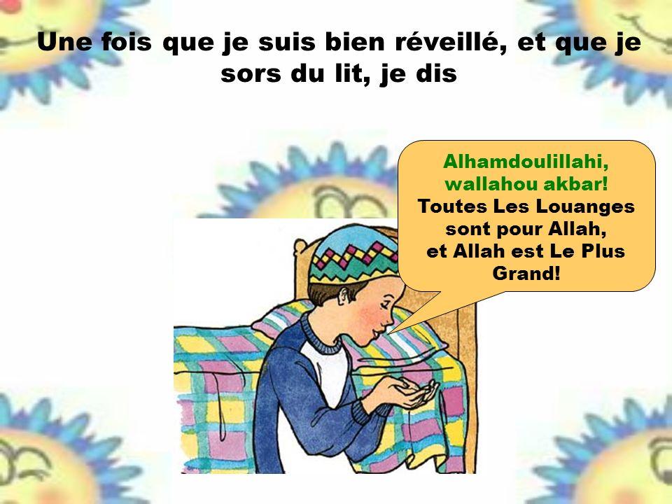 Une fois que je suis bien réveillé, et que je sors du lit, je dis Alhamdoulillahi, wallahou akbar! Toutes Les Louanges sont pour Allah, et Allah est L