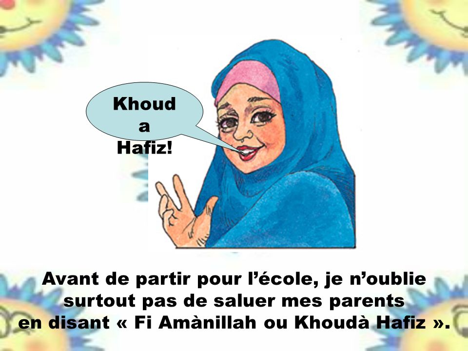 Avant de partir pour lécole, je noublie surtout pas de saluer mes parents en disant « Fi Amànillah ou Khoudà Hafiz ». Khoud a Hafiz!