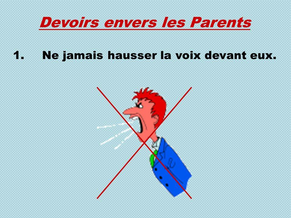 Devoirs envers les Parents 1.Ne jamais hausser la voix devant eux.