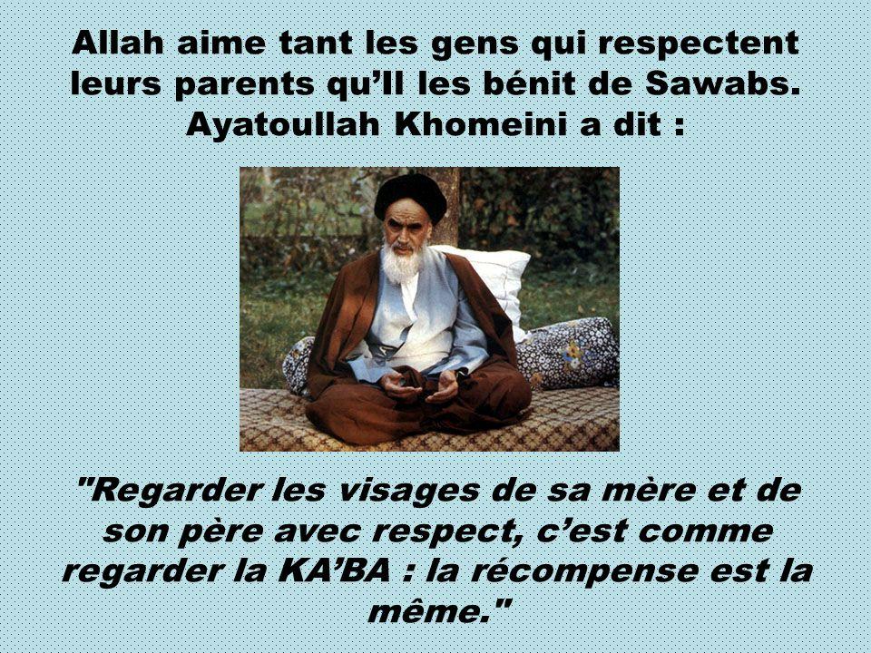Allah aime tant les gens qui respectent leurs parents quIl les bénit de Sawabs. Ayatoullah Khomeini a dit :