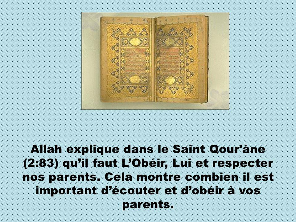 Allah explique dans le Saint Qour'àne (2:83) quil faut LObéir, Lui et respecter nos parents. Cela montre combien il est important découter et dobéir à