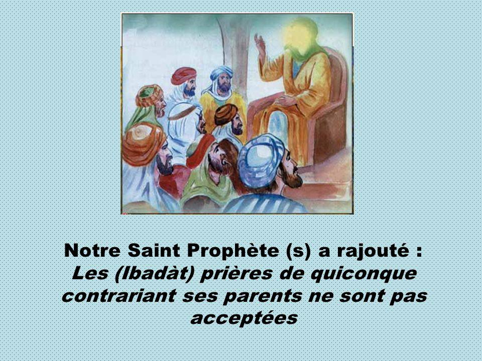 Notre Saint Prophète (s) a rajouté : Les (Ibadàt) prières de quiconque contrariant ses parents ne sont pas acceptées