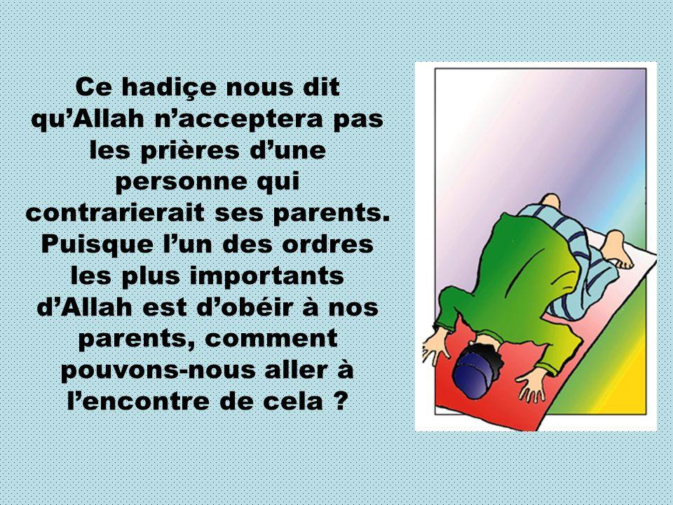 Ce hadiçe nous dit quAllah nacceptera pas les prières dune personne qui contrarierait ses parents. Puisque lun des ordres les plus importants dAllah e