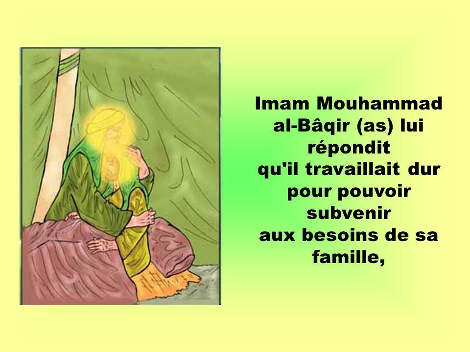 Imam Mouhammad al-Bâqir (as) lui répondit qu il travaillait dur pour pouvoir subvenir aux besoins de sa famille,