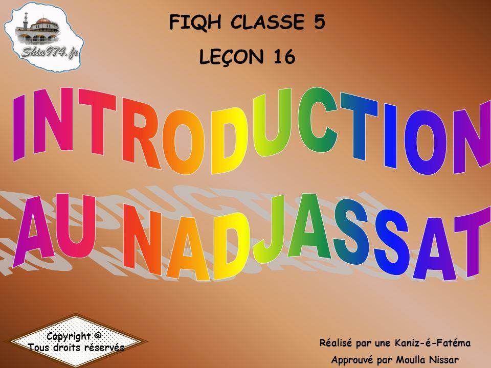 FIQH CLASSE 5 LEÇON 16 Copyright © Tous droits réservés Réalisé par une Kaniz-é-Fatéma Approuvé par Moulla Nissar