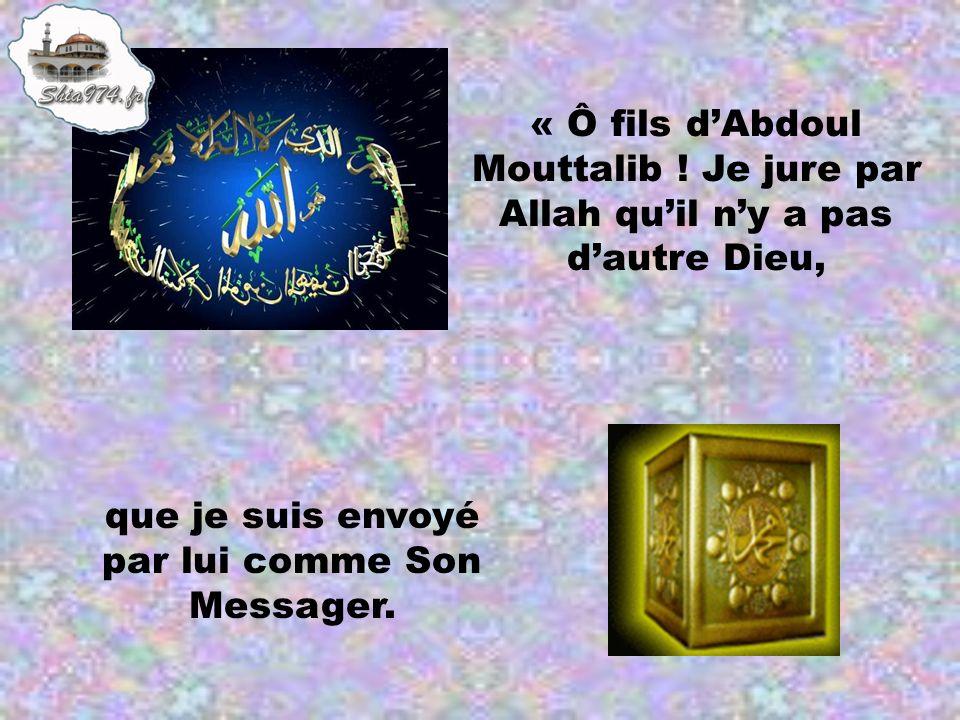 « Ô fils dAbdoul Mouttalib ! Je jure par Allah quil ny a pas dautre Dieu, que je suis envoyé par lui comme Son Messager.
