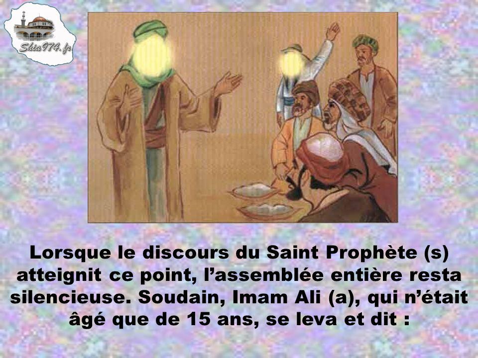 Lorsque le discours du Saint Prophète (s) atteignit ce point, lassemblée entière resta silencieuse. Soudain, Imam Ali (a), qui nétait âgé que de 15 an