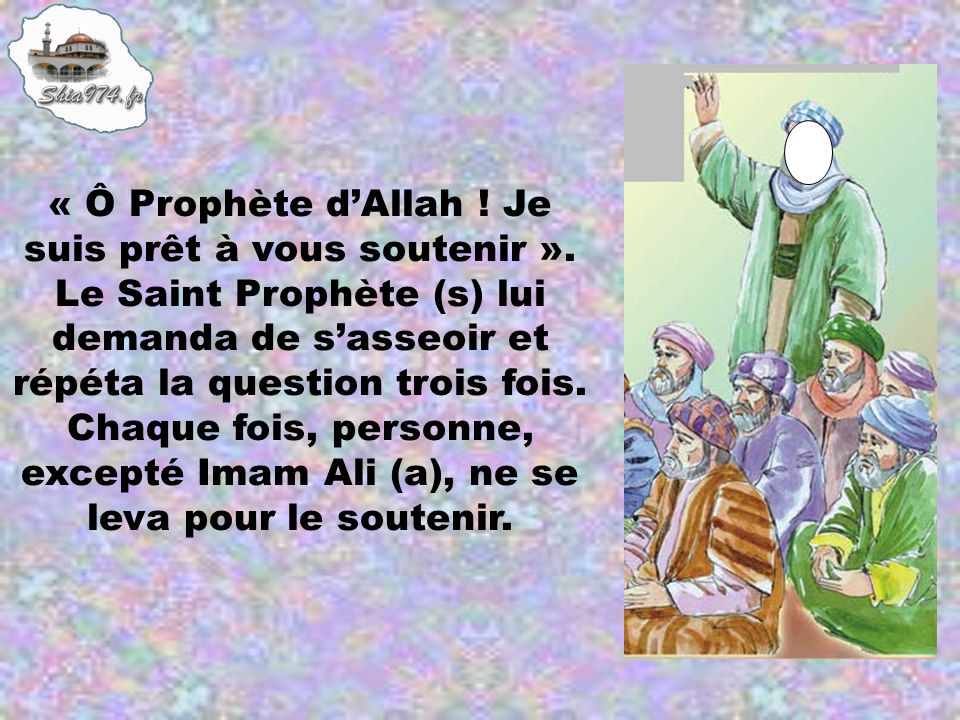 « Ô Prophète dAllah ! Je suis prêt à vous soutenir ». Le Saint Prophète (s) lui demanda de sasseoir et répéta la question trois fois. Chaque fois, per