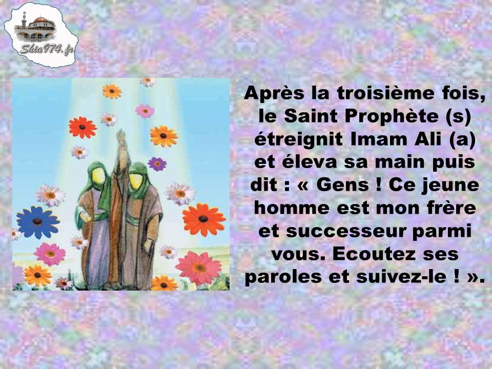 Après la troisième fois, le Saint Prophète (s) étreignit Imam Ali (a) et éleva sa main puis dit : « Gens ! Ce jeune homme est mon frère et successeur