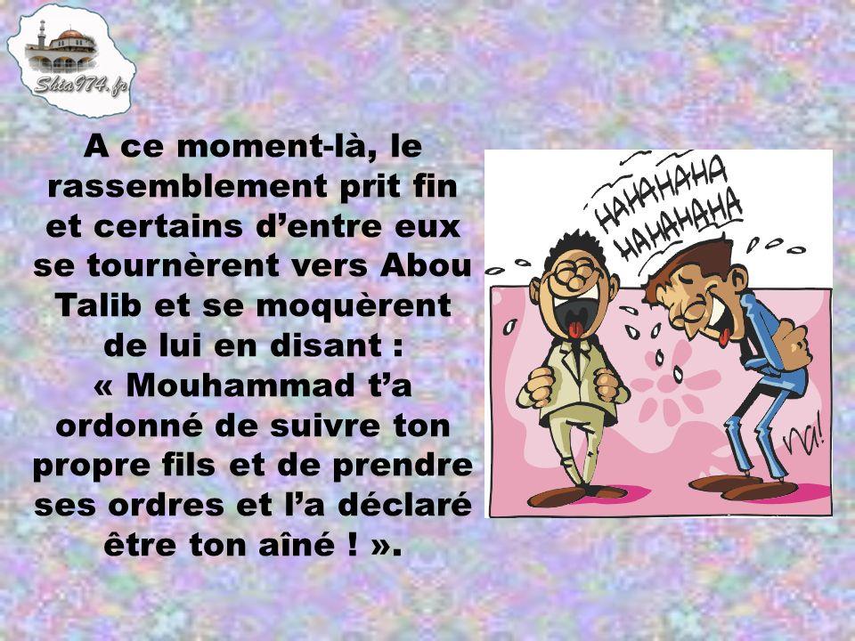 A ce moment-là, le rassemblement prit fin et certains dentre eux se tournèrent vers Abou Talib et se moquèrent de lui en disant : « Mouhammad ta ordon