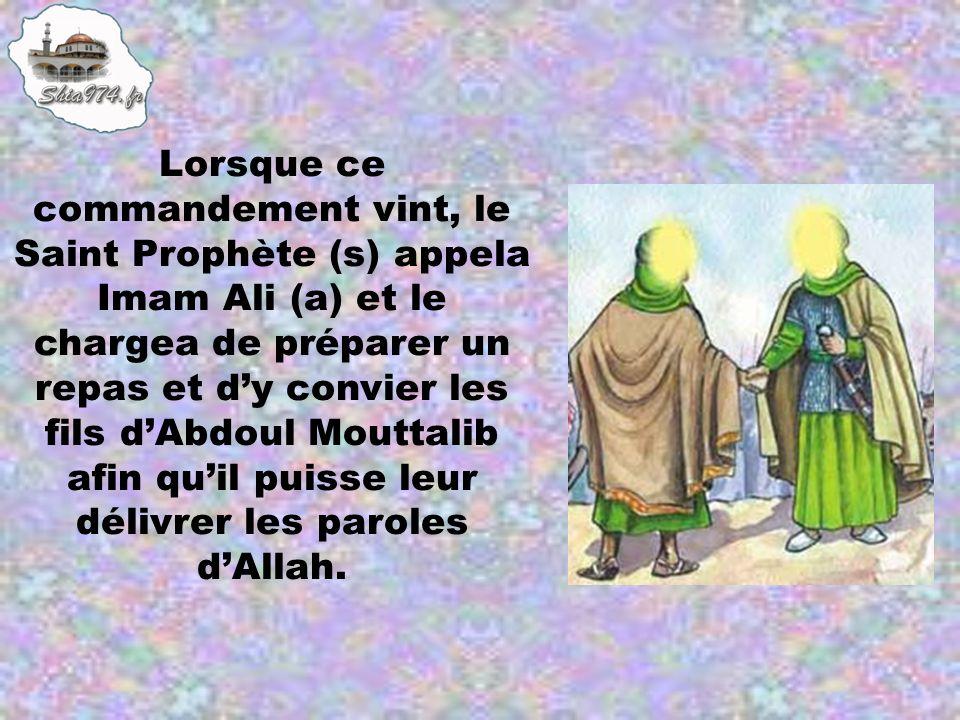 Lorsque ce commandement vint, le Saint Prophète (s) appela Imam Ali (a) et le chargea de préparer un repas et dy convier les fils dAbdoul Mouttalib af
