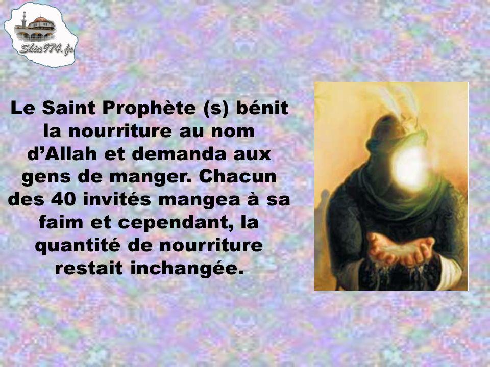 Le Saint Prophète (s) bénit la nourriture au nom dAllah et demanda aux gens de manger. Chacun des 40 invités mangea à sa faim et cependant, la quantit