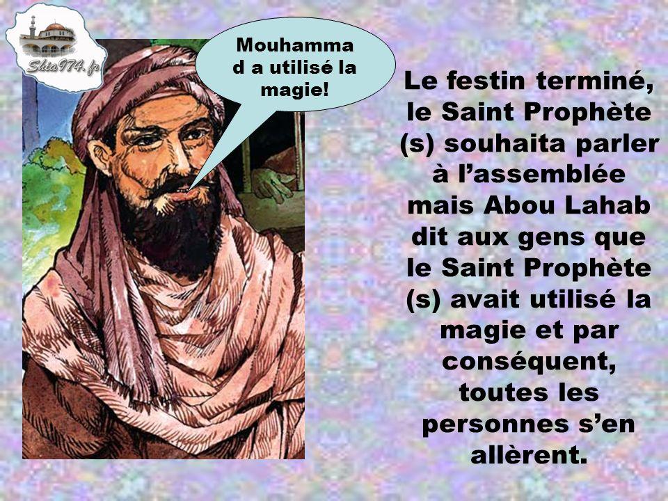 Le festin terminé, le Saint Prophète (s) souhaita parler à lassemblée mais Abou Lahab dit aux gens que le Saint Prophète (s) avait utilisé la magie et
