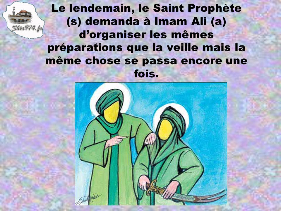 Le lendemain, le Saint Prophète (s) demanda à Imam Ali (a) dorganiser les mêmes préparations que la veille mais la même chose se passa encore une fois