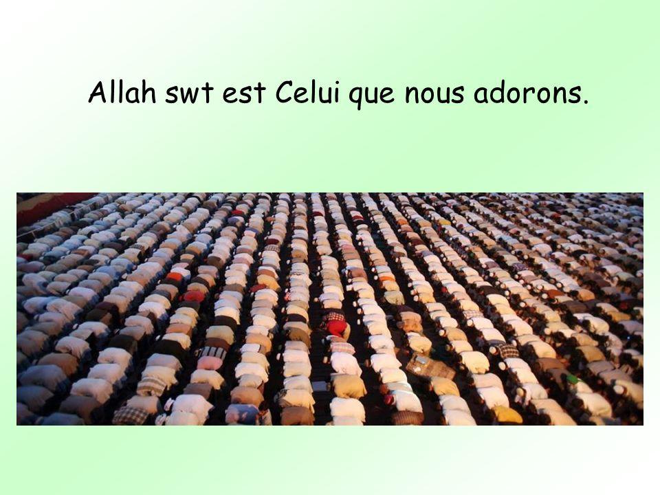 Allah swt est Celui que nous adorons.