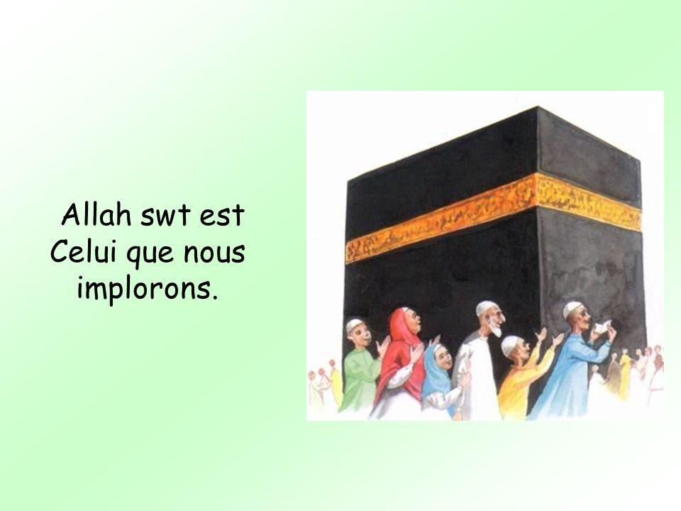 Allah swt est Celui que nous implorons.