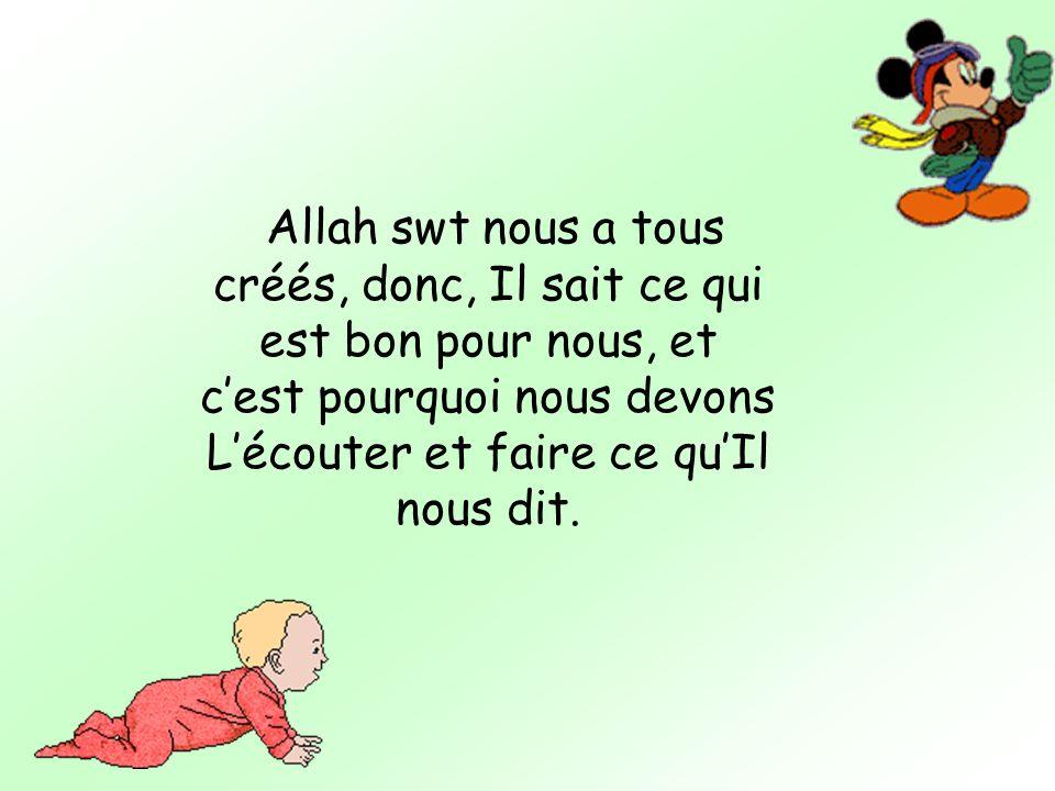 Allah swt nous a tous créés, donc, Il sait ce qui est bon pour nous, et cest pourquoi nous devons Lécouter et faire ce quIl nous dit.