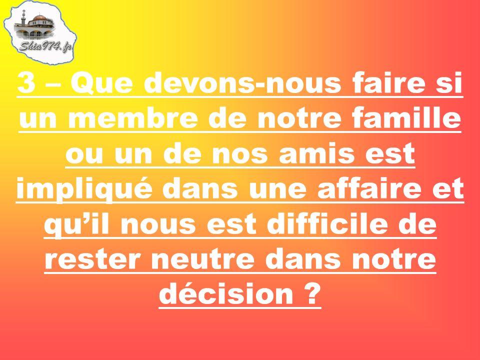 3 – Que devons-nous faire si un membre de notre famille ou un de nos amis est impliqué dans une affaire et quil nous est difficile de rester neutre dans notre décision