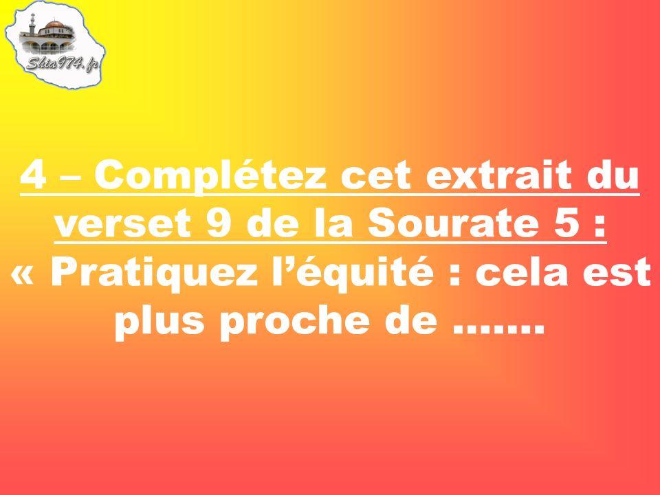 4 – Complétez cet extrait du verset 9 de la Sourate 5 : « Pratiquez léquité : cela est plus proche de …….