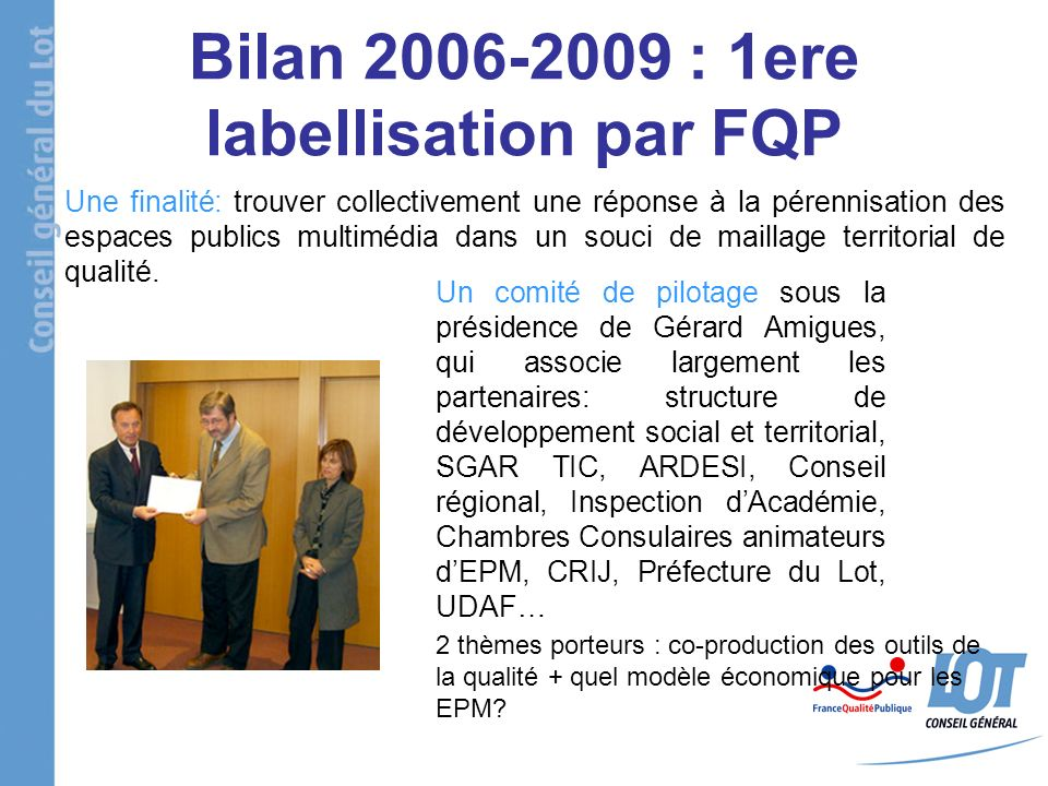 Bilan 2006-2009 : 1ere labellisation par FQP Une finalité: trouver collectivement une réponse à la pérennisation des espaces publics multimédia dans un souci de maillage territorial de qualité.