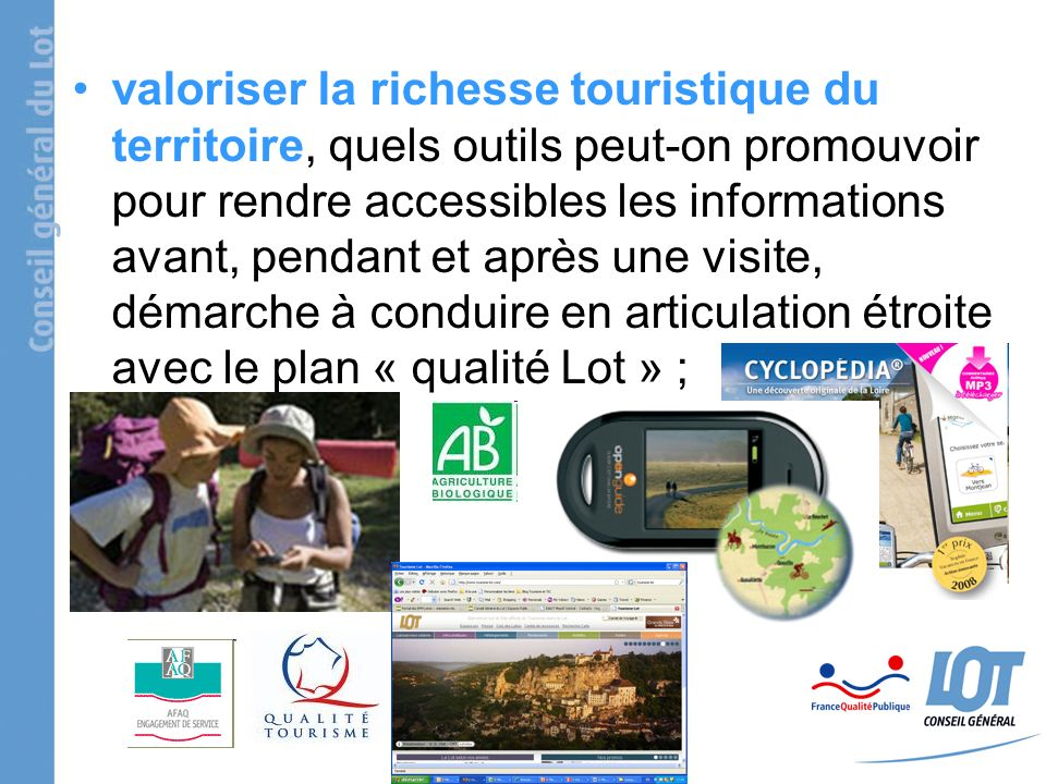 valoriser la richesse touristique du territoire, quels outils peut-on promouvoir pour rendre accessibles les informations avant, pendant et après une visite, démarche à conduire en articulation étroite avec le plan « qualité Lot » ;