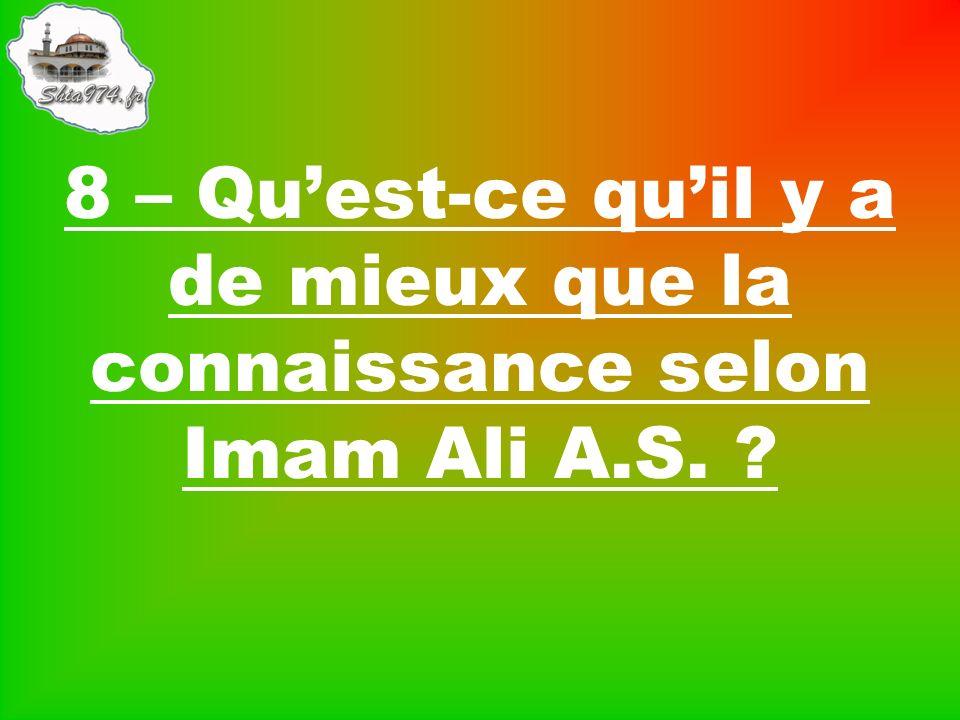 8 – Quest-ce quil y a de mieux que la connaissance selon Imam Ali A.S.