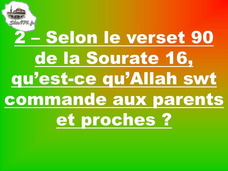 2 – Selon le verset 90 de la Sourate 16, quest-ce quAllah swt commande aux parents et proches