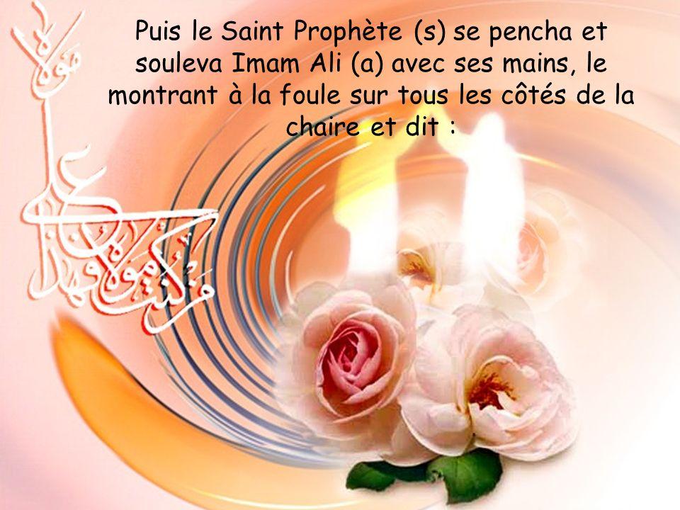 Puis le Saint Prophète (s) se pencha et souleva Imam Ali (a) avec ses mains, le montrant à la foule sur tous les côtés de la chaire et dit :