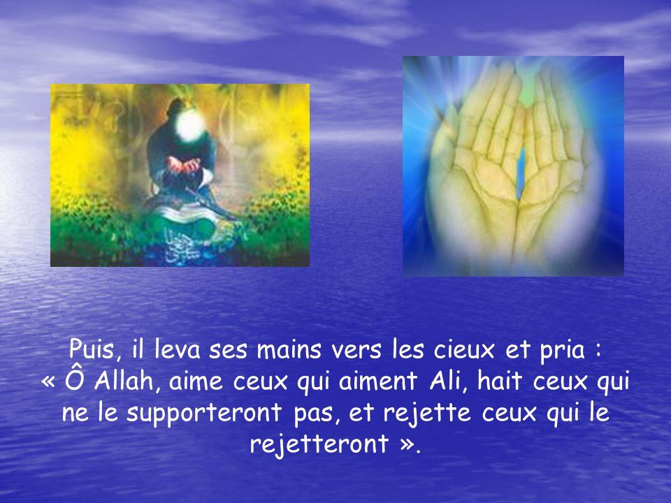 Puis, il leva ses mains vers les cieux et pria : « Ô Allah, aime ceux qui aiment Ali, hait ceux qui ne le supporteront pas, et rejette ceux qui le rejetteront ».