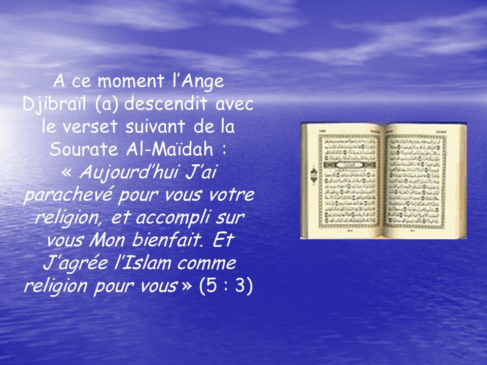 A ce moment lAnge Djibraïl (a) descendit avec le verset suivant de la Sourate Al-Maïdah : « Aujourdhui Jai parachevé pour vous votre religion, et accompli sur vous Mon bienfait.