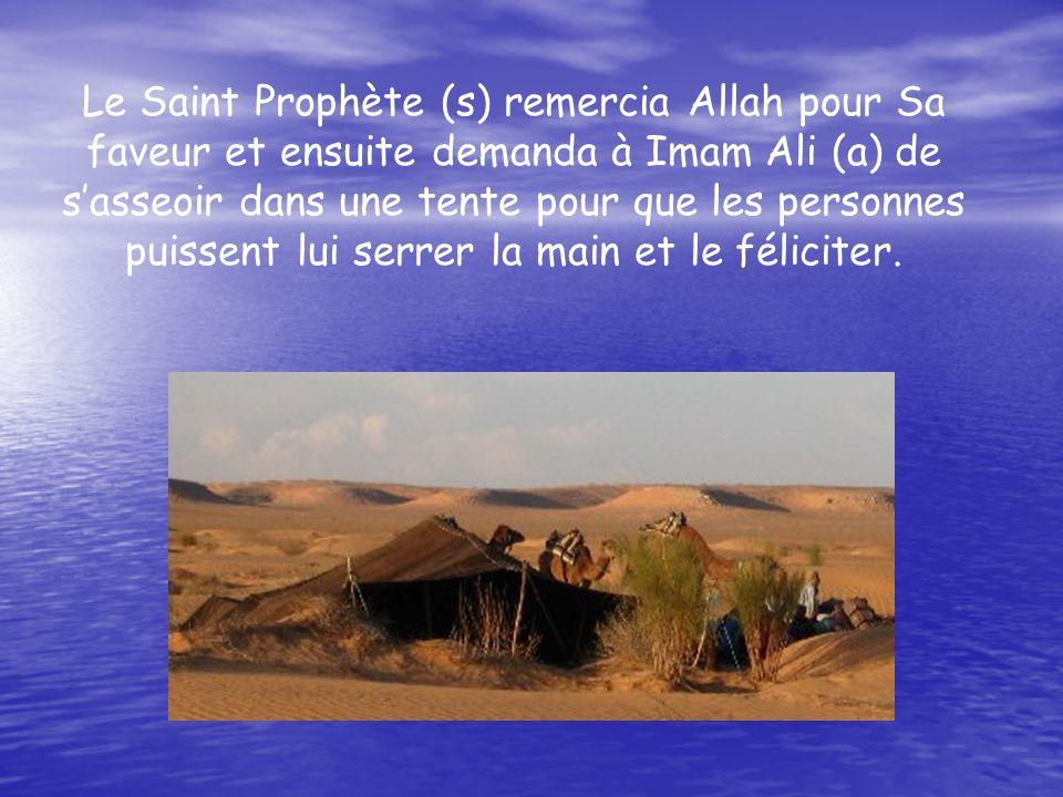 Le Saint Prophète (s) remercia Allah pour Sa faveur et ensuite demanda à Imam Ali (a) de sasseoir dans une tente pour que les personnes puissent lui serrer la main et le féliciter.
