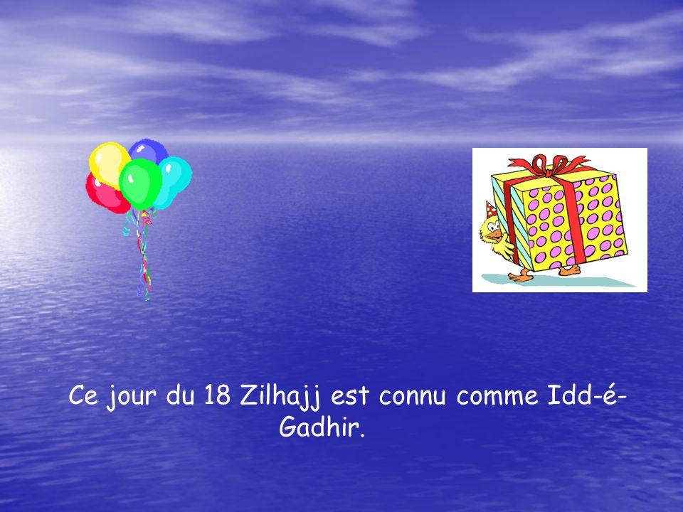 Ce jour du 18 Zilhajj est connu comme Idd-é- Gadhir.
