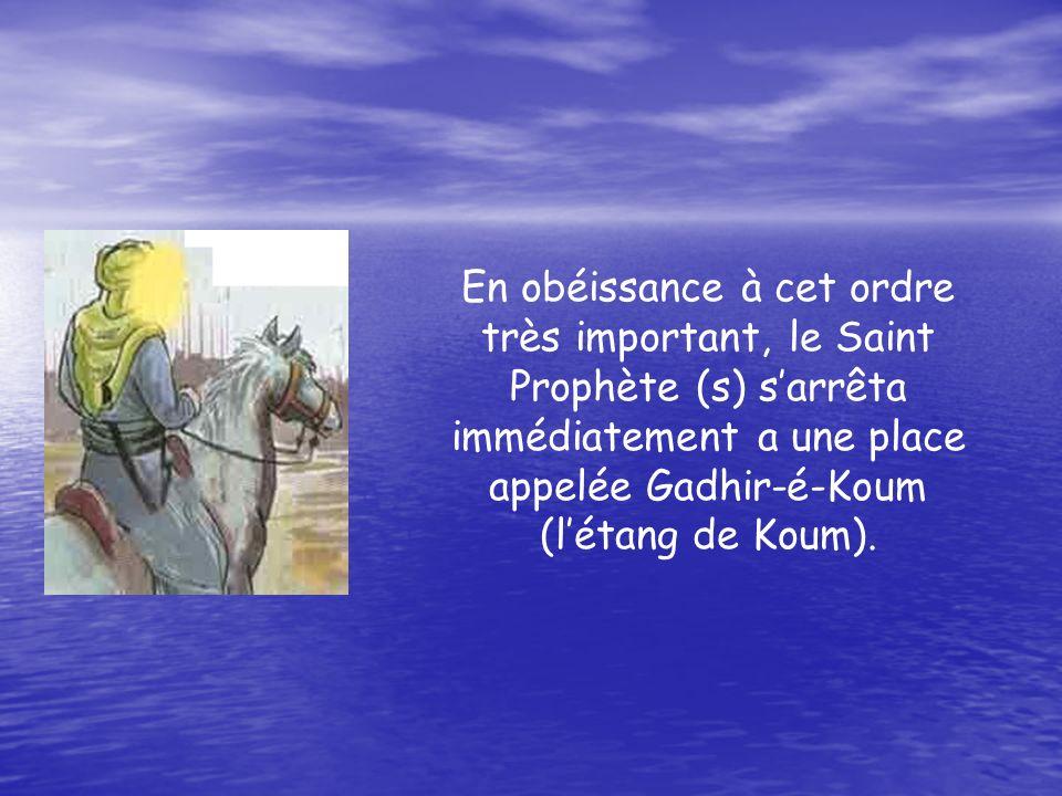 En obéissance à cet ordre très important, le Saint Prophète (s) sarrêta immédiatement a une place appelée Gadhir-é-Koum (létang de Koum).