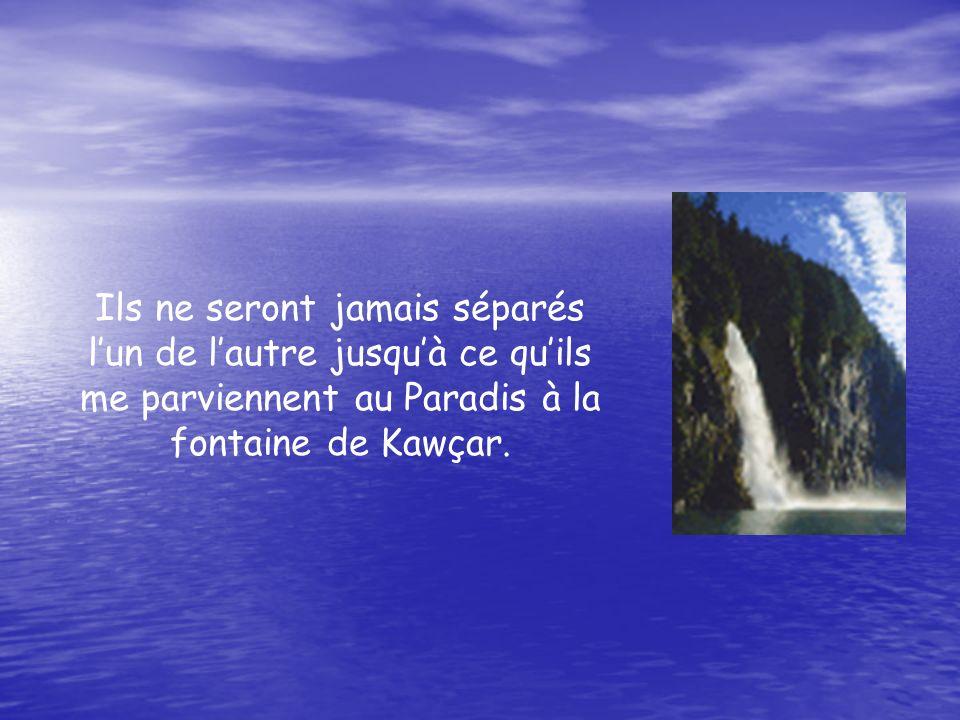 Ils ne seront jamais séparés lun de lautre jusquà ce quils me parviennent au Paradis à la fontaine de Kawçar.