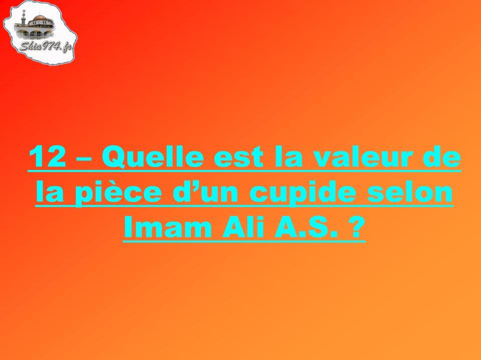 12 – Quelle est la valeur de la pièce dun cupide selon Imam Ali A.S. ?