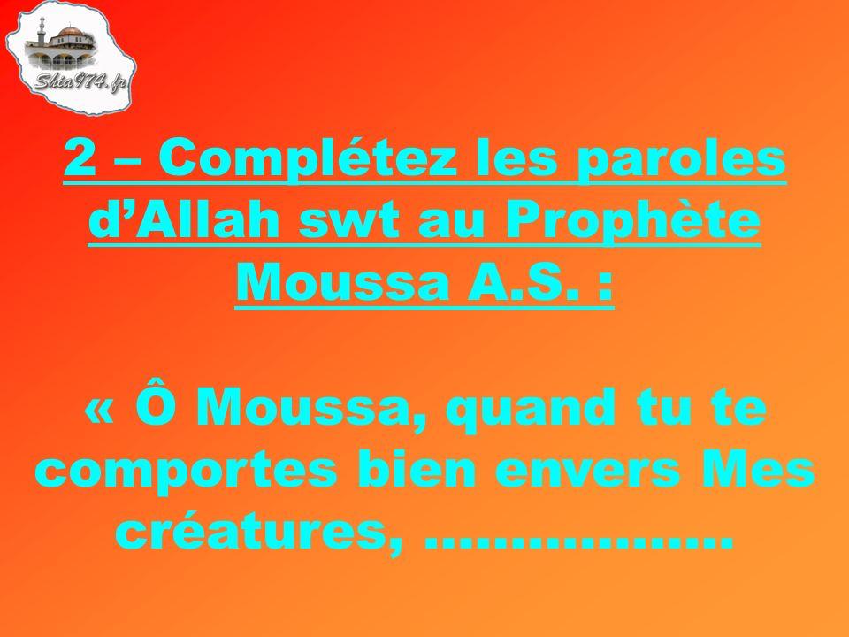 2 – Complétez les paroles dAllah swt au Prophète Moussa A.S. : « Ô Moussa, quand tu te comportes bien envers Mes créatures, ………………