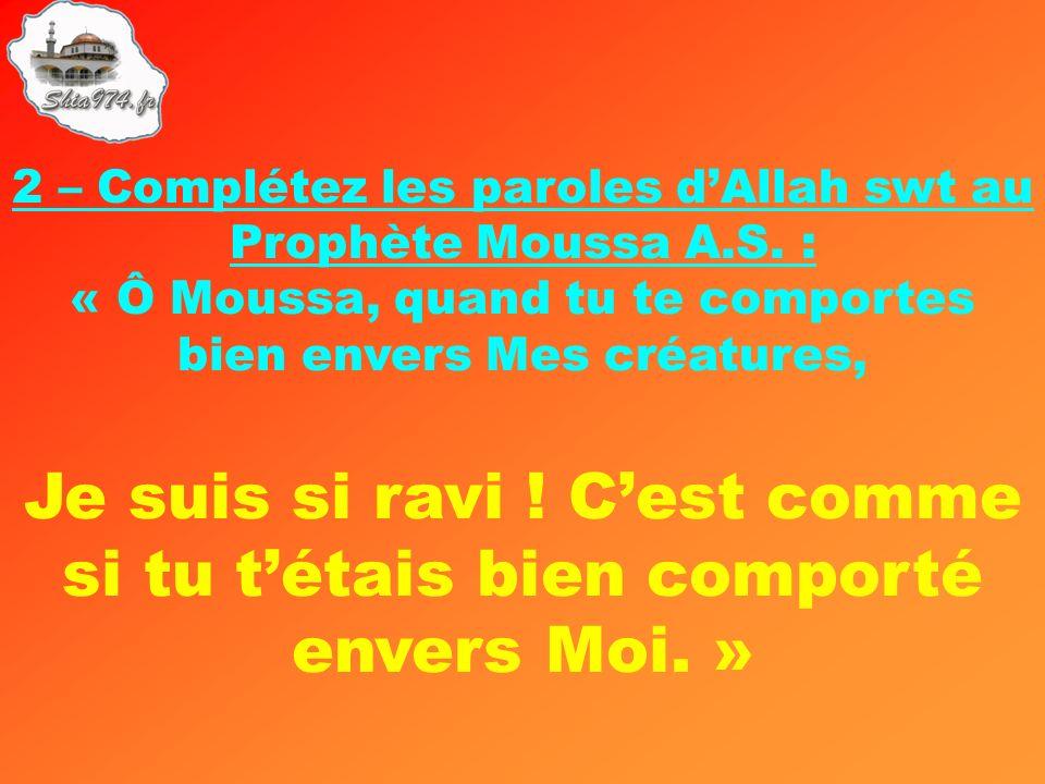 2 – Complétez les paroles dAllah swt au Prophète Moussa A.S. : « Ô Moussa, quand tu te comportes bien envers Mes créatures, Je suis si ravi ! Cest com
