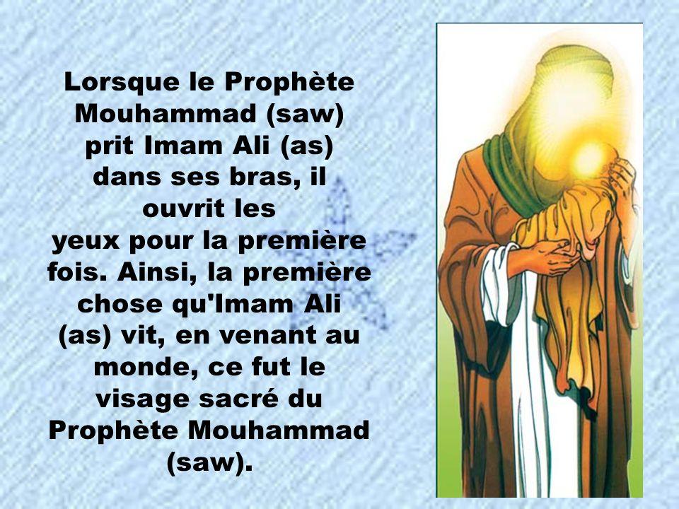 Lorsque le Prophète Mouhammad (saw) prit Imam Ali (as) dans ses bras, il ouvrit les yeux pour la première fois. Ainsi, la première chose qu'Imam Ali (