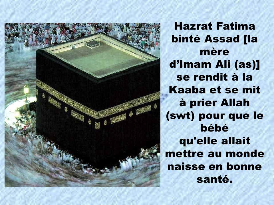 Hazrat Fatima binté Assad [la mère dImam Ali (as)] se rendit à la Kaaba et se mit à prier Allah (swt) pour que le bébé qu'elle allait mettre au monde