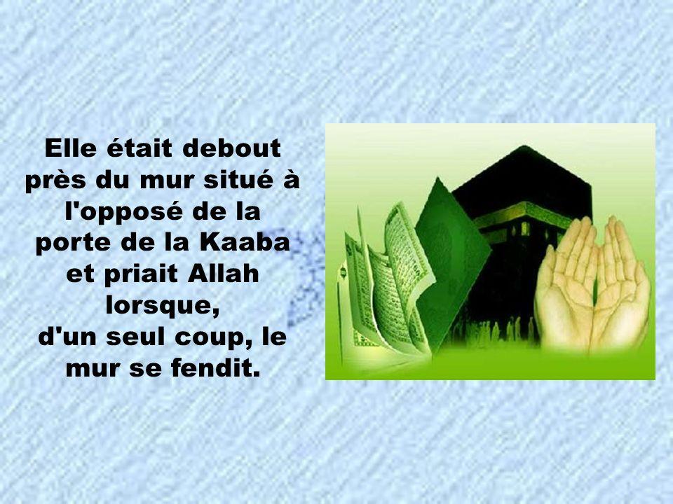 Elle était debout près du mur situé à l'opposé de la porte de la Kaaba et priait Allah lorsque, d'un seul coup, le mur se fendit.