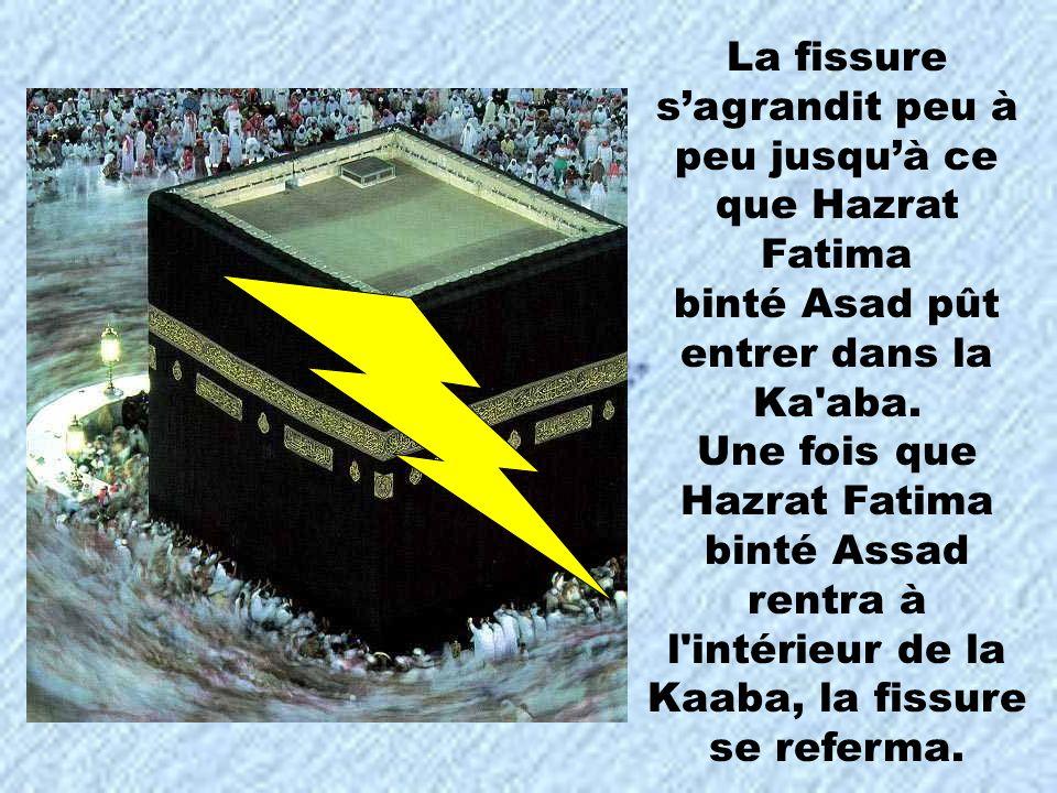 La fissure sagrandit peu à peu jusquà ce que Hazrat Fatima binté Asad pût entrer dans la Ka'aba. Une fois que Hazrat Fatima binté Assad rentra à l'int