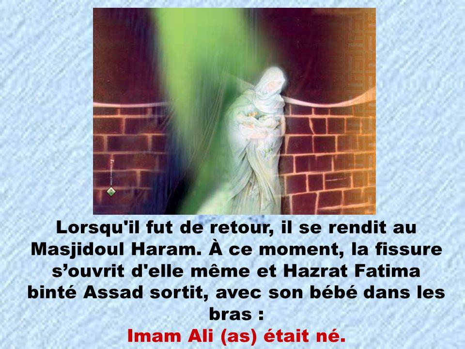Lorsqu'il fut de retour, il se rendit au Masjidoul Haram. À ce moment, la fissure souvrit d'elle même et Hazrat Fatima binté Assad sortit, avec son bé