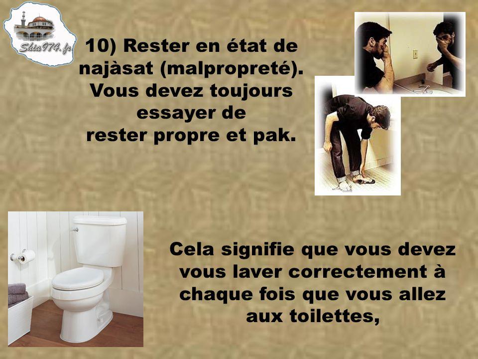Cela signifie que vous devez vous laver correctement à chaque fois que vous allez aux toilettes, 10) Rester en état de najàsat (malpropreté). Vous dev