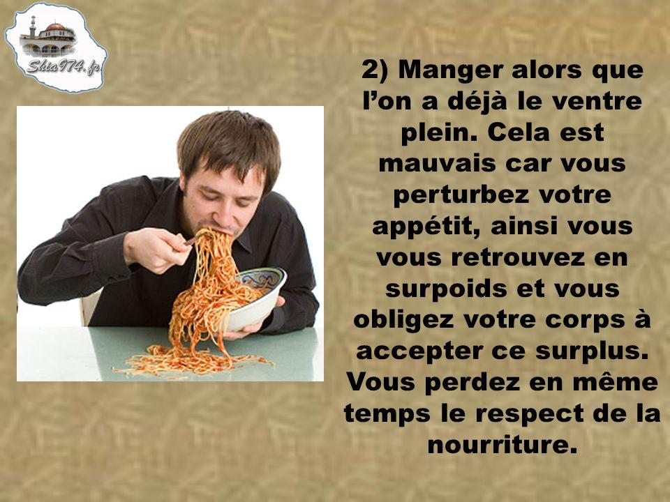 2) Manger alors que lon a déjà le ventre plein. Cela est mauvais car vous perturbez votre appétit, ainsi vous vous retrouvez en surpoids et vous oblig