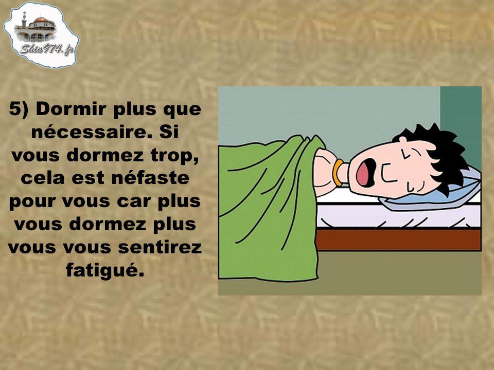 5) Dormir plus que nécessaire. Si vous dormez trop, cela est néfaste pour vous car plus vous dormez plus vous vous sentirez fatigué.