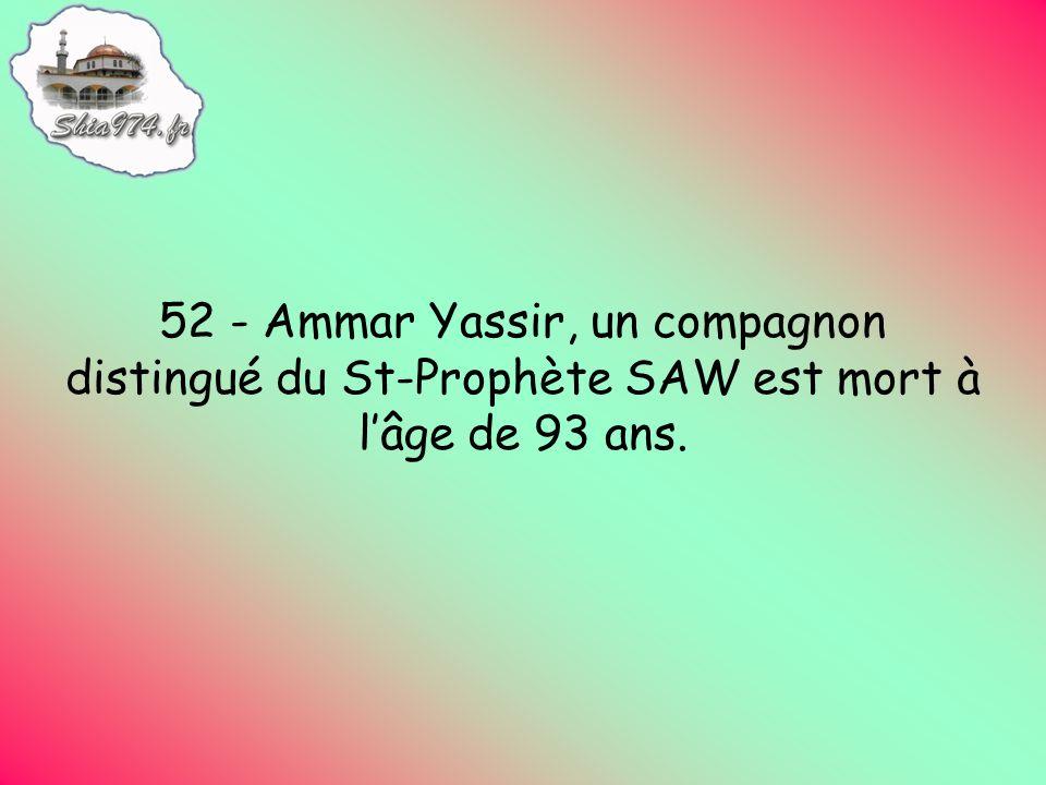 52 - Ammar Yassir, un compagnon distingué du St-Prophète SAW est mort à lâge de 93 ans.