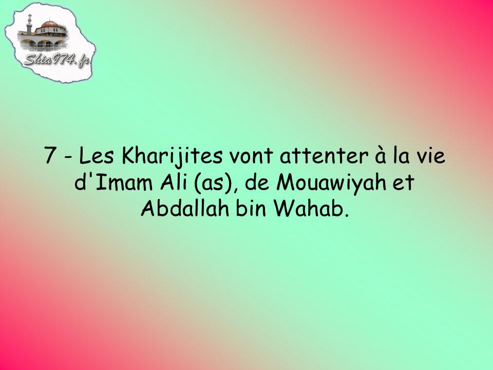 7 - Les Kharijites vont attenter à la vie d Imam Ali (as), de Mouawiyah et Abdallah bin Wahab.